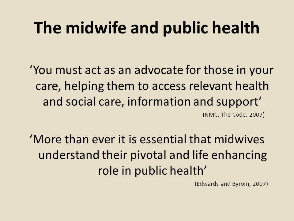 The midwife and public health You must act as an advocate for those in your care, helping them to access relevant health and social care, information