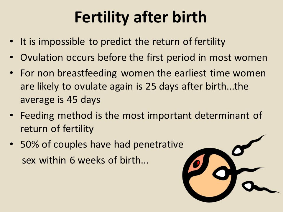 Fertility after birth It is impossible to predict the return of fertility Ovulation occurs before the first period in most women For non breastfeeding