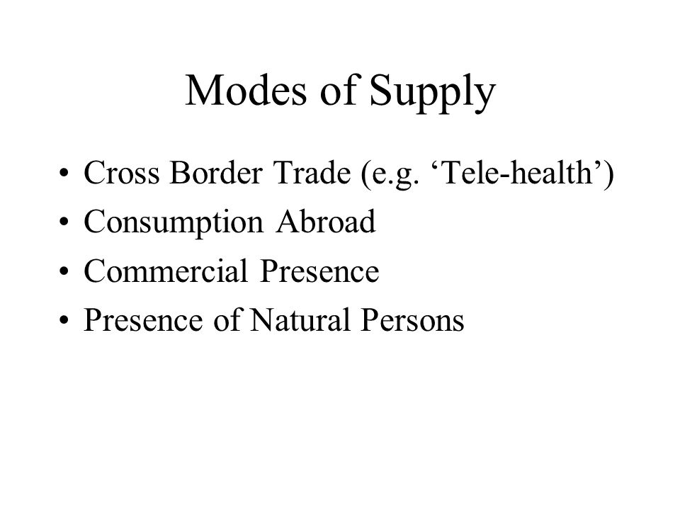 Modes of Supply Cross Border Trade (e.g. Tele-health) Consumption Abroad Commercial Presence Presence of Natural Persons