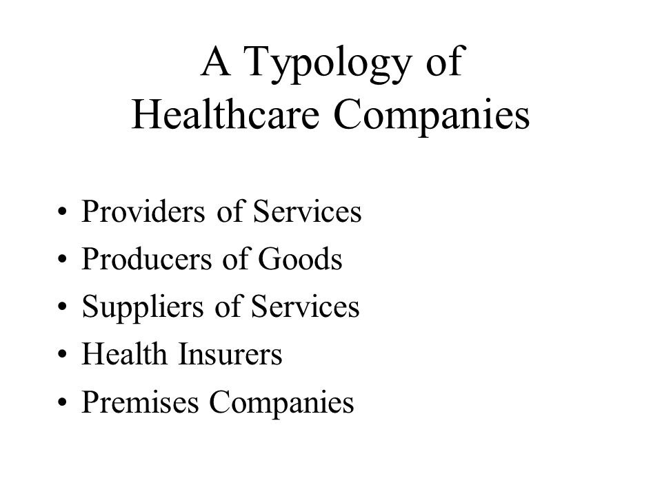 A Typology of Healthcare Companies Providers of Services Producers of Goods Suppliers of Services Health Insurers Premises Companies