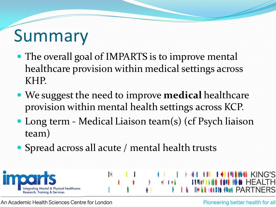 Summary The overall goal of IMPARTS is to improve mental healthcare provision within medical settings across KHP. We suggest the need to improve medic