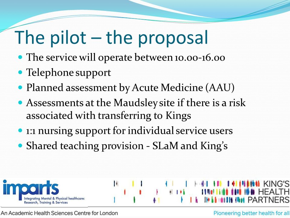 The pilot – the proposal The service will operate between 10.00-16.00 Telephone support Planned assessment by Acute Medicine (AAU) Assessments at the