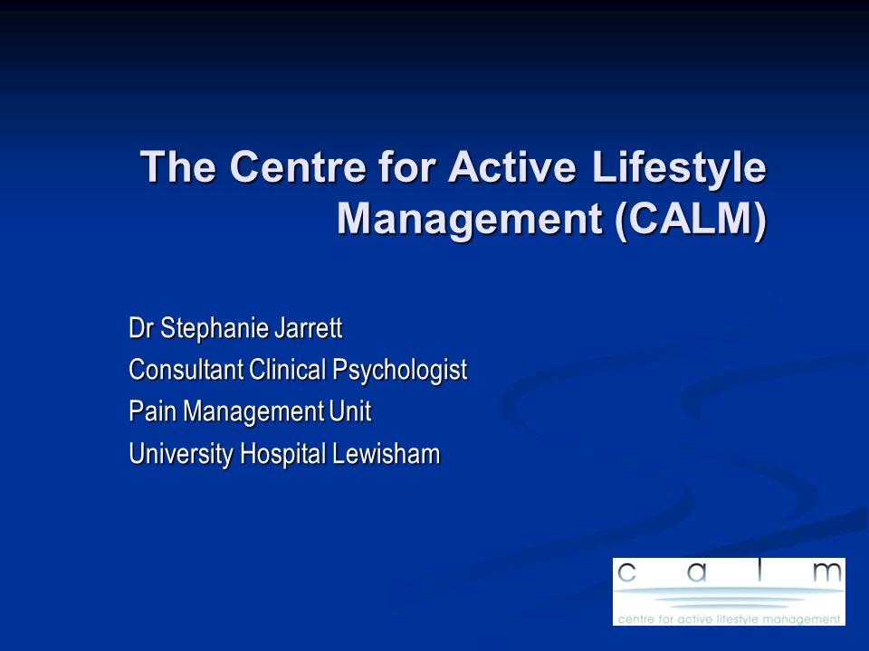 The Centre for Active Lifestyle Management (CALM) Dr Stephanie Jarrett Consultant Clinical Psychologist Pain Management Unit University Hospital Lewis