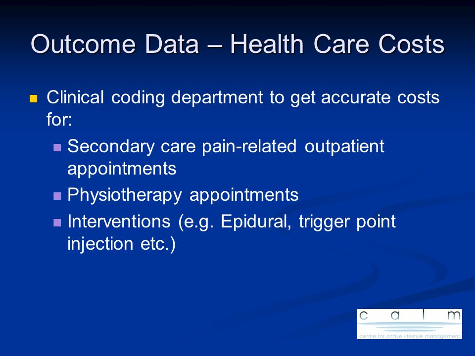 Outcome Data – Health Care Costs Clinical coding department to get accurate costs for: Secondary care pain-related outpatient appointments Physiothera