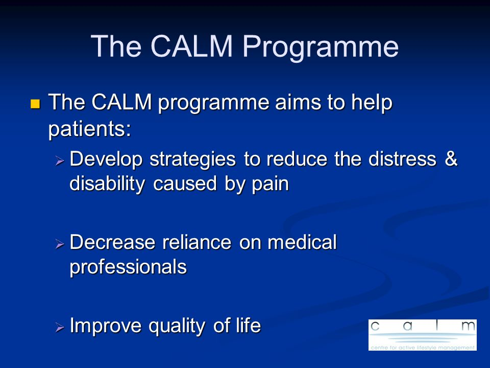 The CALM Programme The CALM programme aims to help patients: The CALM programme aims to help patients: Develop strategies to reduce the distress & dis