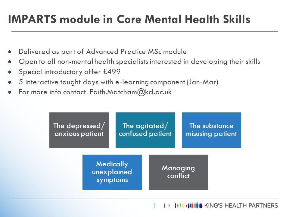 IMPARTS module in Core Mental Health Skills Delivered as part of Advanced Practice MSc module Open to all non-mental health specialists interested in developing their skills Special introductory offer £499 5 interactive taught days with e-learning component (Jan-Mar) For more info contact: Faith.Matcham@kcl.ac.uk The depressed/ anxious patient The agitated/ confused patient The substance misusing patient Medically unexplained symptoms Managing conflict