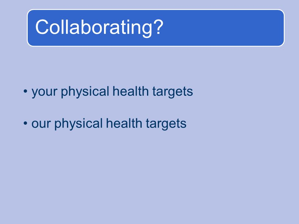 Collaborating? your physical health targets our physical health targets