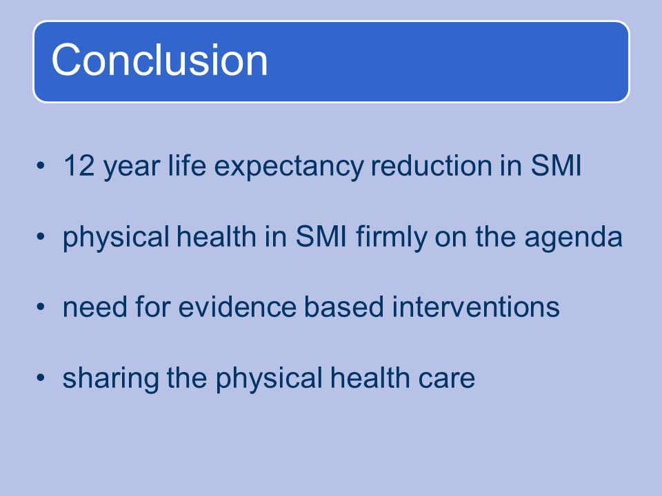 Conclusion 12 year life expectancy reduction in SMI physical health in SMI firmly on the agenda need for evidence based interventions sharing the physical health care