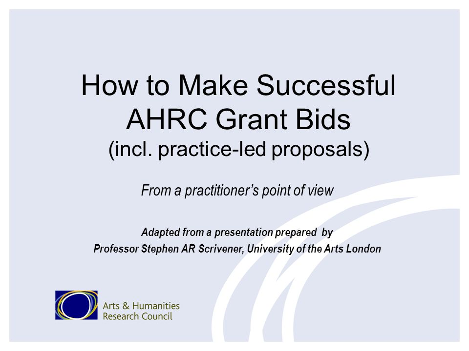 How to Make Successful AHRC Grant Bids (incl. practice-led proposals) From a practitioners point of view Adapted from a presentation prepared by Profe