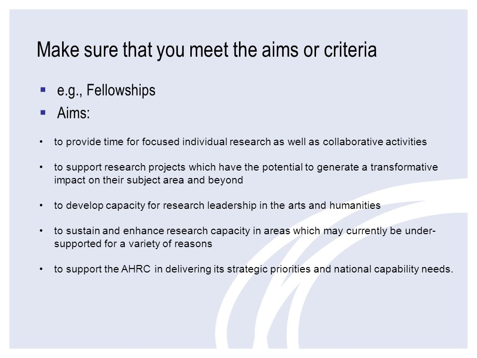 Make sure that you meet the aims or criteria e.g., Fellowships Aims: to provide time for focused individual research as well as collaborative activiti