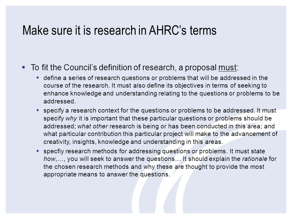 Make sure it is research in AHRCs terms To fit the Councils definition of research, a proposal must: define a series of research questions or problems