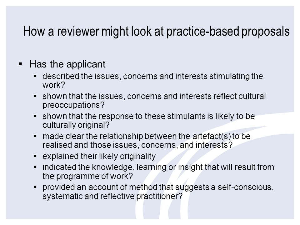 How a reviewer might look at practice-based proposals Has the applicant described the issues, concerns and interests stimulating the work? shown that
