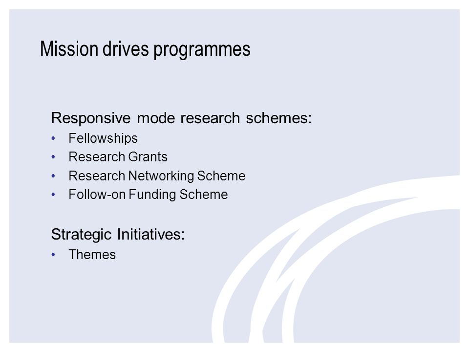 Mission drives programmes Responsive mode research schemes: Fellowships Research Grants Research Networking Scheme Follow-on Funding Scheme Strategic
