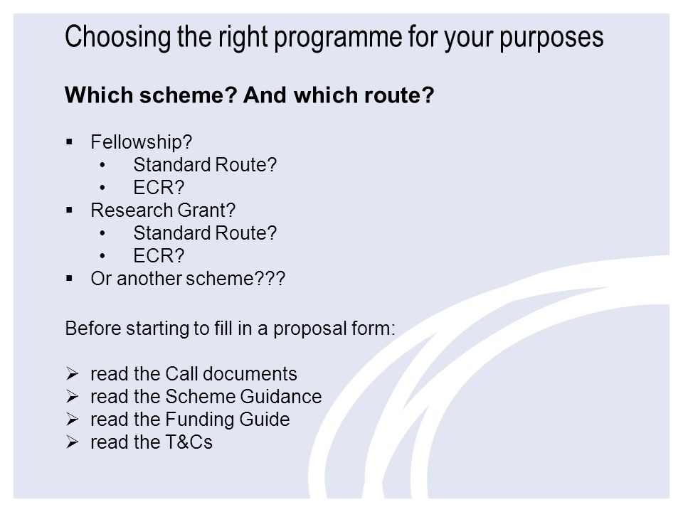 Choosing the right programme for your purposes Which scheme? And which route? Fellowship? Standard Route? ECR? Research Grant? Standard Route? ECR? Or