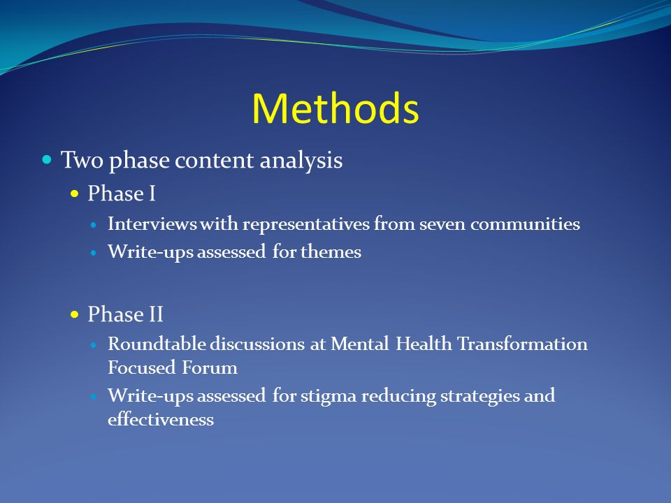 Methods Two phase content analysis Phase I Interviews with representatives from seven communities Write-ups assessed for themes Phase II Roundtable discussions at Mental Health Transformation Focused Forum Write-ups assessed for stigma reducing strategies and effectiveness