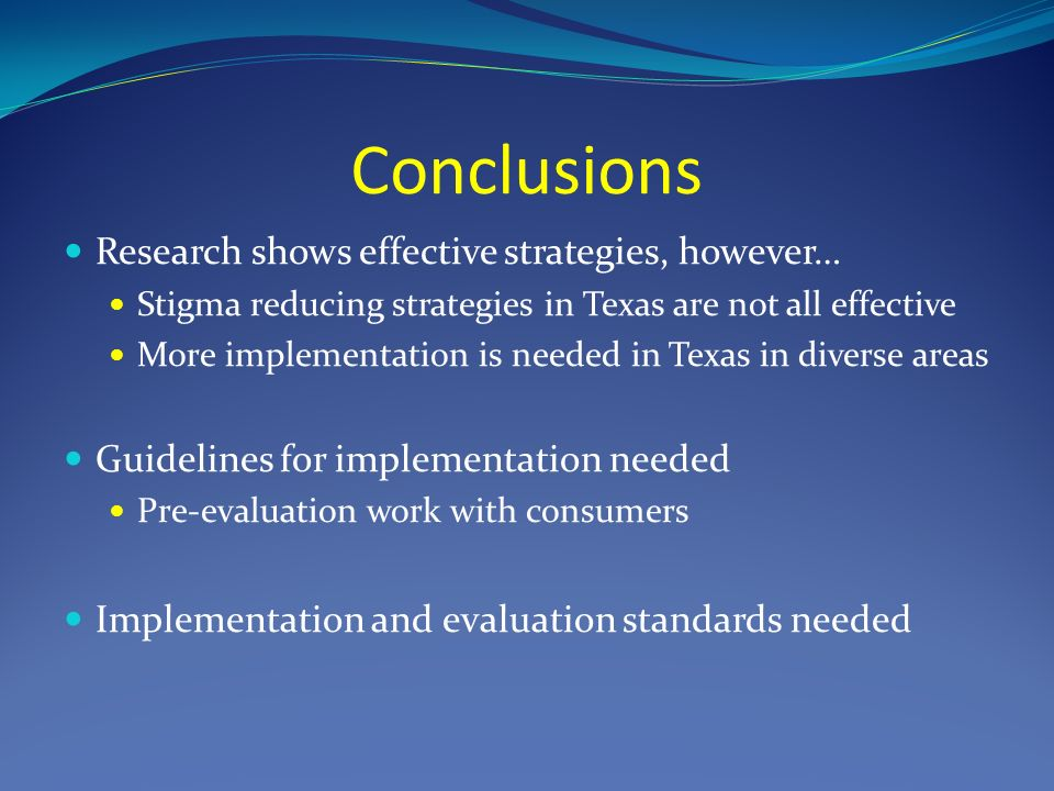 Conclusions Research shows effective strategies, however… Stigma reducing strategies in Texas are not all effective More implementation is needed in Texas in diverse areas Guidelines for implementation needed Pre-evaluation work with consumers Implementation and evaluation standards needed