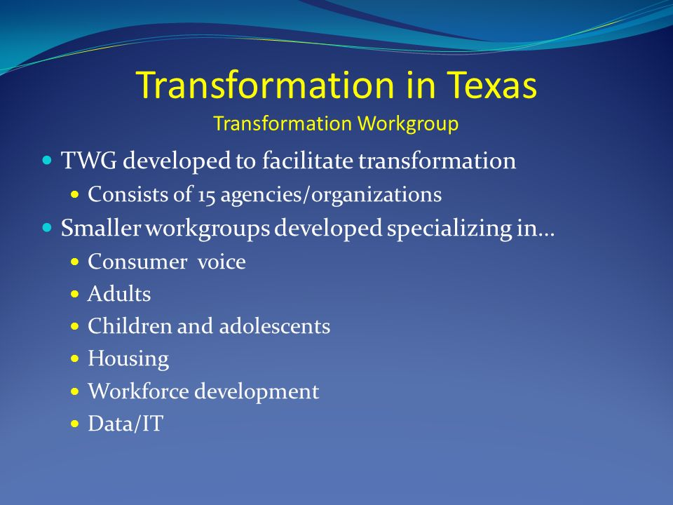 Transformation in Texas Transformation Workgroup TWG developed to facilitate transformation Consists of 15 agencies/organizations Smaller workgroups developed specializing in… Consumer voice Adults Children and adolescents Housing Workforce development Data/IT