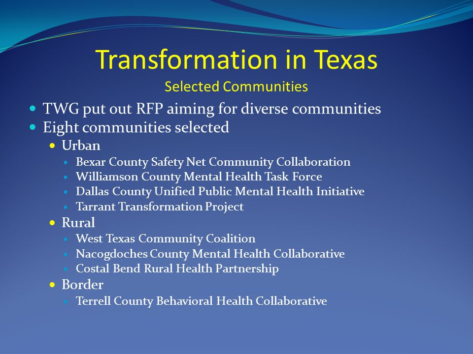 Transformation in Texas Selected Communities TWG put out RFP aiming for diverse communities Eight communities selected Urban Bexar County Safety Net Community Collaboration Williamson County Mental Health Task Force Dallas County Unified Public Mental Health Initiative Tarrant Transformation Project Rural West Texas Community Coalition Nacogdoches County Mental Health Collaborative Costal Bend Rural Health Partnership Border Terrell County Behavioral Health Collaborative