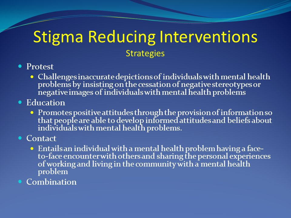 Stigma Reducing Interventions Strategies Protest Challenges inaccurate depictions of individuals with mental health problems by insisting on the cessation of negative stereotypes or negative images of individuals with mental health problems Education Promotes positive attitudes through the provision of information so that people are able to develop informed attitudes and beliefs about individuals with mental health problems.