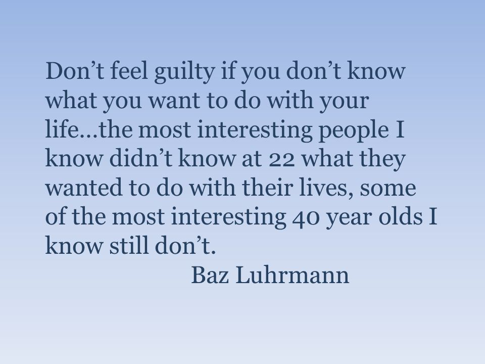 Dont feel guilty if you dont know what you want to do with your life…the most interesting people I know didnt know at 22 what they wanted to do with their lives, some of the most interesting 40 year olds I know still dont.