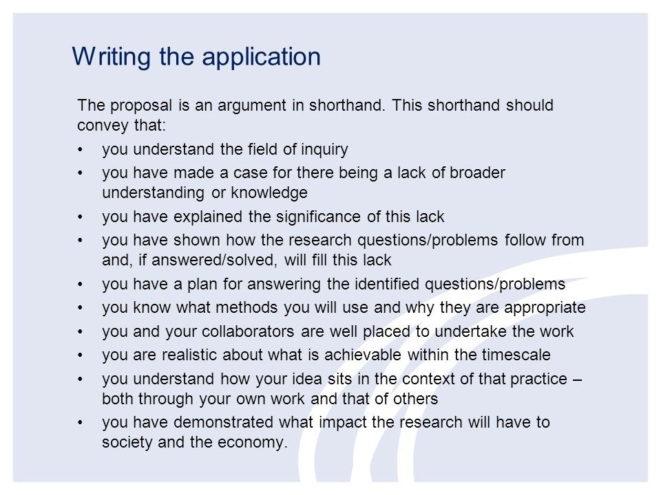 Writing the application The proposal is an argument in shorthand. This shorthand should convey that: you understand the field of inquiry you have made