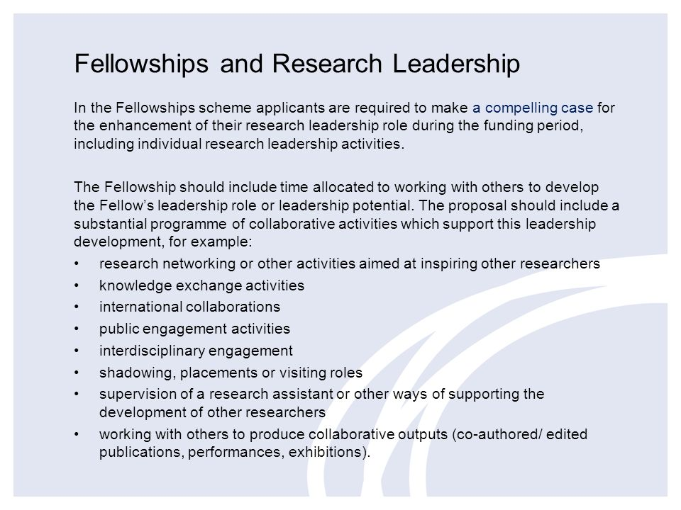 Fellowships and Research Leadership In the Fellowships scheme applicants are required to make a compelling case for the enhancement of their research