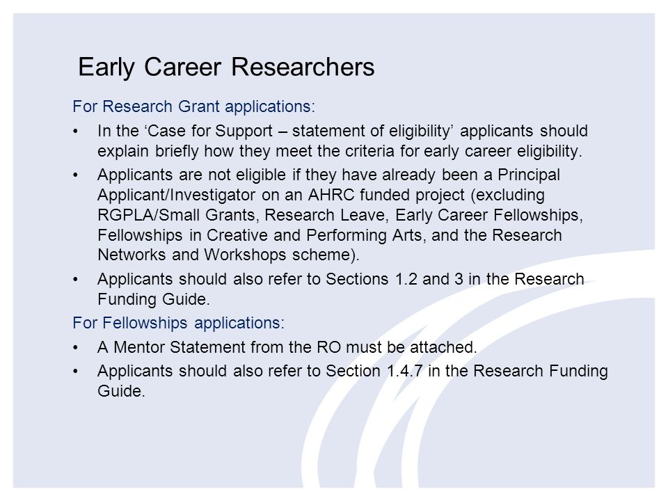 Early Career Researchers For Research Grant applications: In the Case for Support – statement of eligibility applicants should explain briefly how they meet the criteria for early career eligibility.