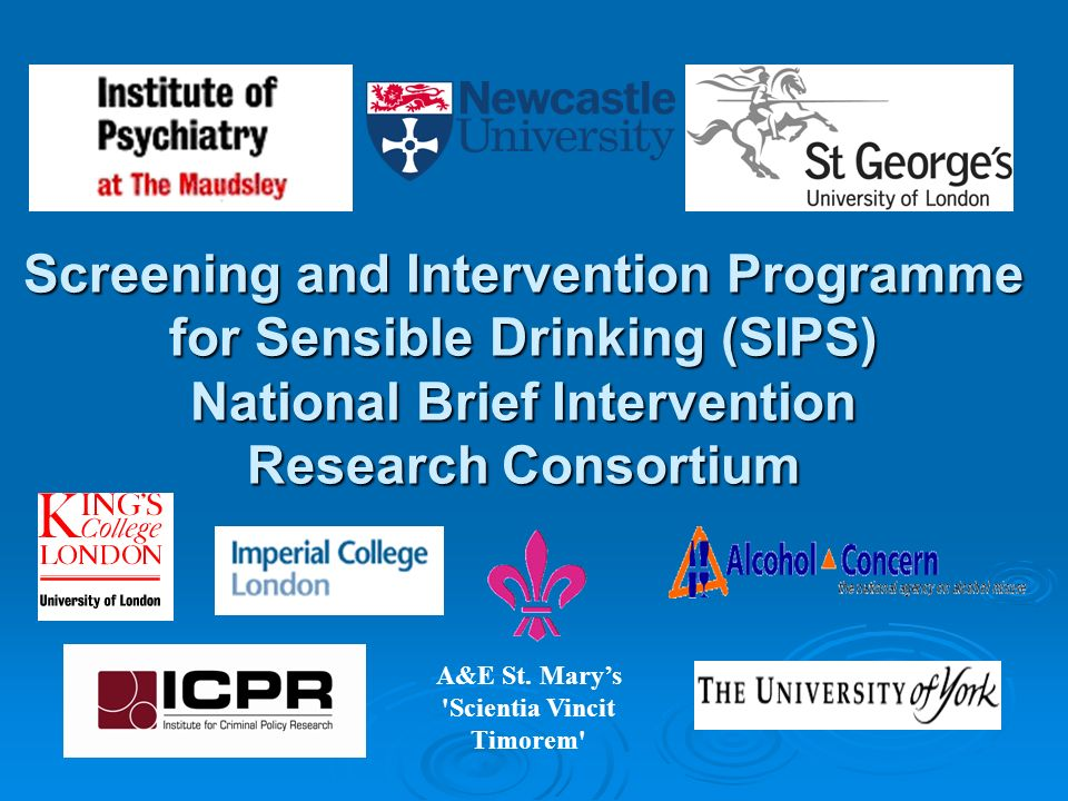 Screening and Intervention Programme for Sensible Drinking (SIPS) National Brief Intervention Research Consortium A&E St. Marys 'Scientia Vincit Timor