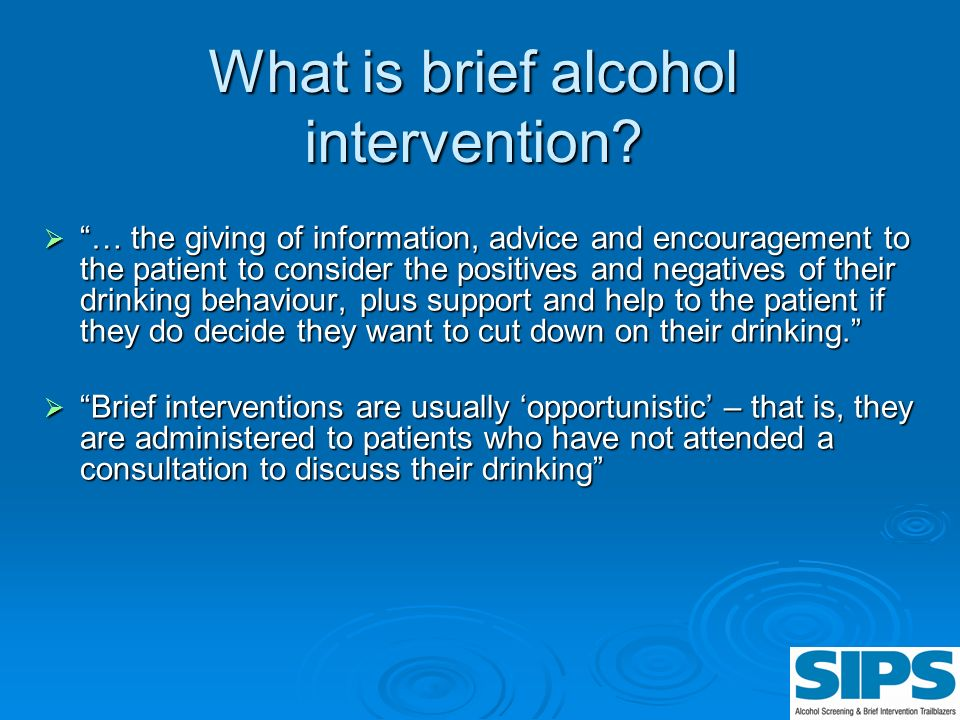 What is brief alcohol intervention? … the giving of information, advice and encouragement to the patient to consider the positives and negatives of th
