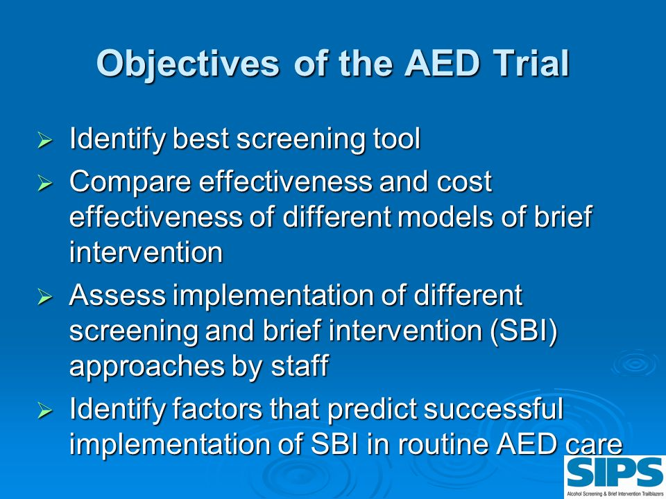 Objectives of the AED Trial Identify best screening tool Identify best screening tool Compare effectiveness and cost effectiveness of different models
