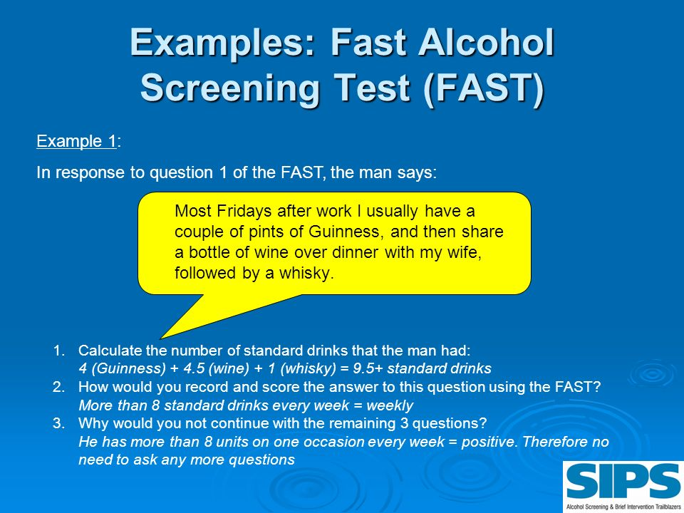 Examples: Fast Alcohol Screening Test (FAST) Most Fridays after work I usually have a couple of pints of Guinness, and then share a bottle of wine ove