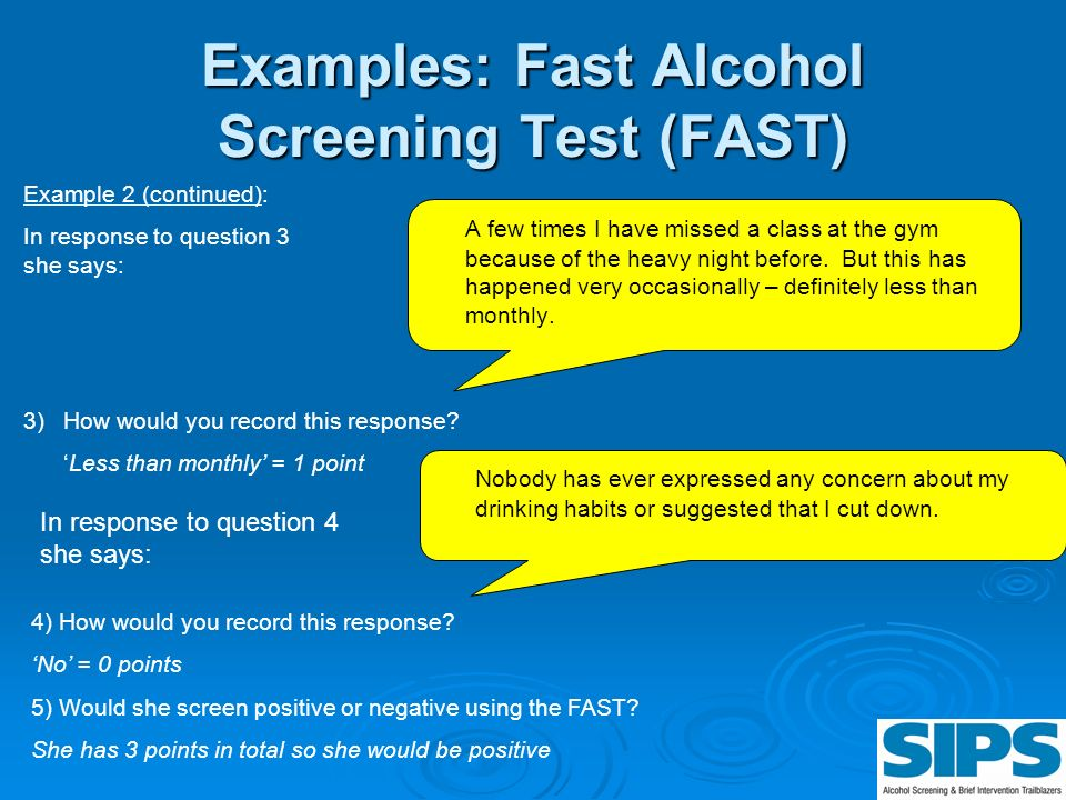 Examples: Fast Alcohol Screening Test (FAST) A few times I have missed a class at the gym because of the heavy night before. But this has happened ver