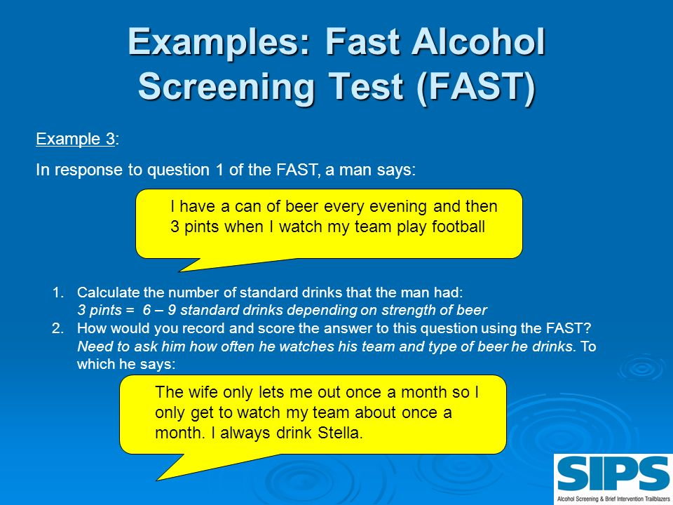 Examples: Fast Alcohol Screening Test (FAST) I have a can of beer every evening and then 3 pints when I watch my team play football Example 3: In resp