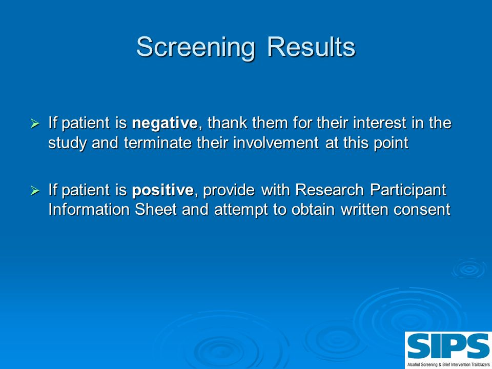 Screening Results If patient is negative, thank them for their interest in the study and terminate their involvement at this point If patient is negat