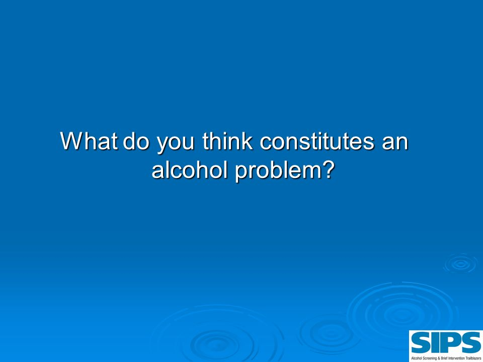 What do you think constitutes an alcohol problem?