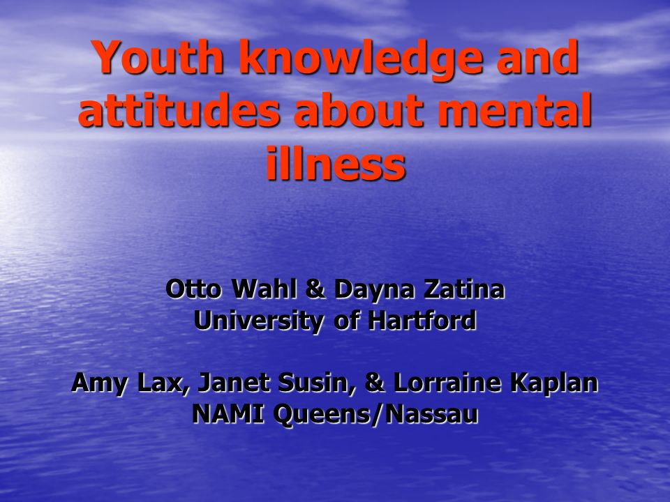 Youth knowledge and attitudes about mental illness Otto Wahl & Dayna Zatina University of Hartford Amy Lax, Janet Susin, & Lorraine Kaplan NAMI Queens/Nassau