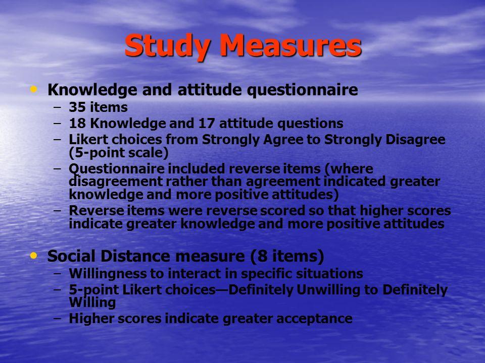 Psychometric properties of measures Internal consistency (Kappa) – –Knowledge:.45 – –Attitudes:.82 – –Social Distance:.90 Test-retest reliability – –Knowledge:.67 – –Attitudes:.82 – –Social Distance:.90