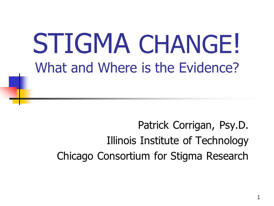 1 STIGMA CHANGE ! What and Where is the Evidence? Patrick Corrigan, Psy.D. Illinois Institute of Technology Chicago Consortium for Stigma Research