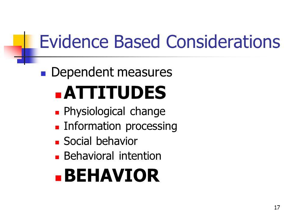 17 Evidence Based Considerations Dependent measures ATTITUDES Physiological change Information processing Social behavior Behavioral intention BEHAVIO