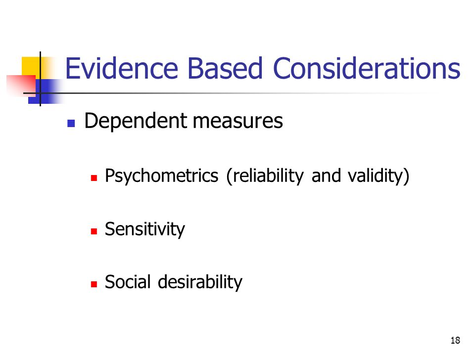 Evidence Based Considerations Dependent measures Psychometrics (reliability and validity) Sensitivity Social desirability 18