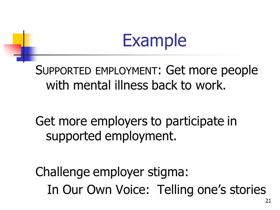 Example S UPPORTED EMPLOYMENT : Get more people with mental illness back to work.