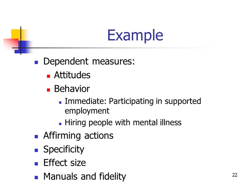 Example Dependent measures: Attitudes Behavior Immediate: Participating in supported employment Hiring people with mental illness Affirming actions Specificity Effect size Manuals and fidelity 22