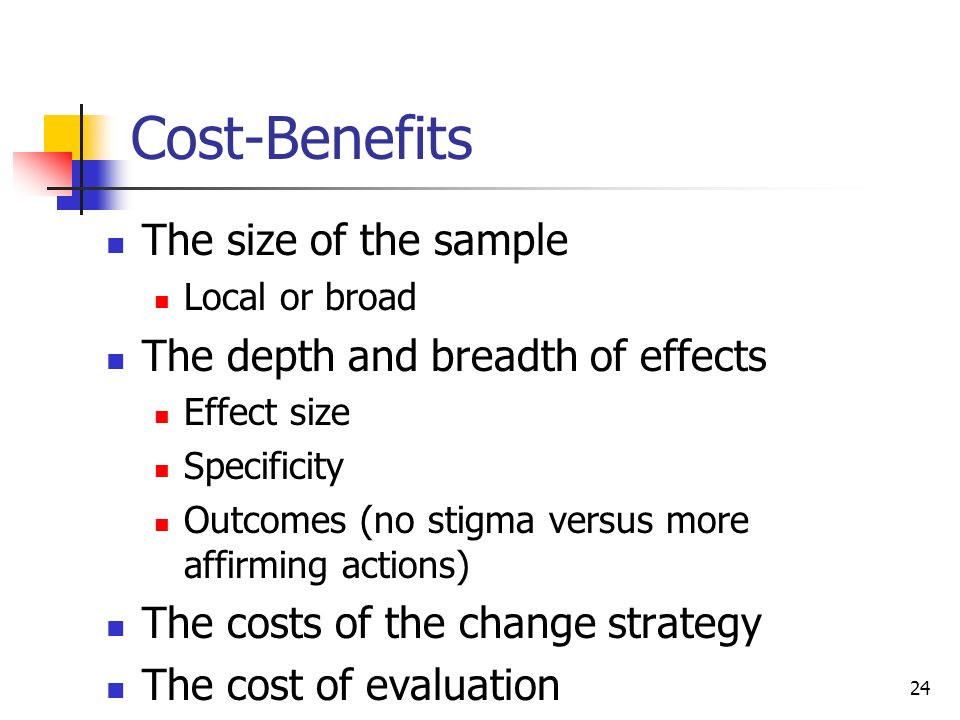 24 Cost-Benefits The size of the sample Local or broad The depth and breadth of effects Effect size Specificity Outcomes (no stigma versus more affirming actions) The costs of the change strategy The cost of evaluation