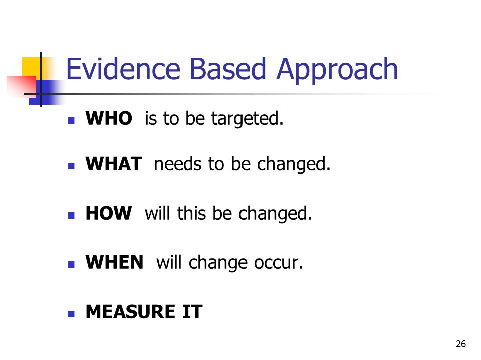 26 Evidence Based Approach WHO is to be targeted. WHAT needs to be changed. HOW will this be changed. WHEN will change occur. MEASURE IT