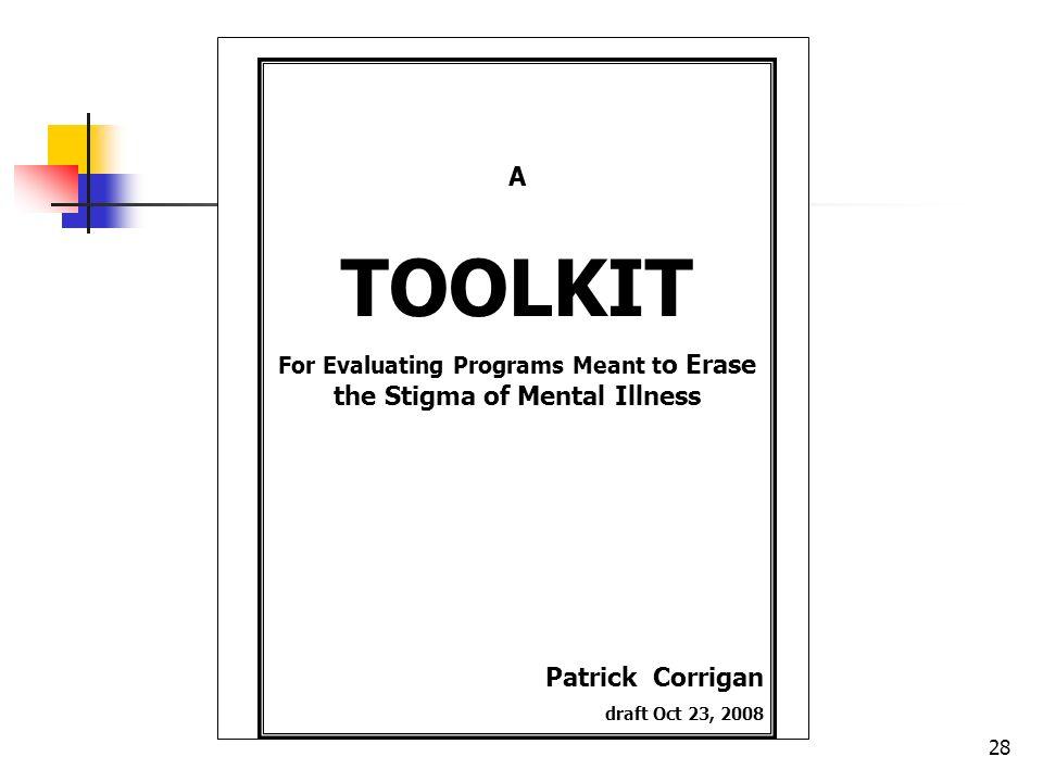 28 A TOOLKIT For Evaluating Programs Meant t o Erase the Stigma of Mental Illness Patrick Corrigan draft Oct 23, 2008