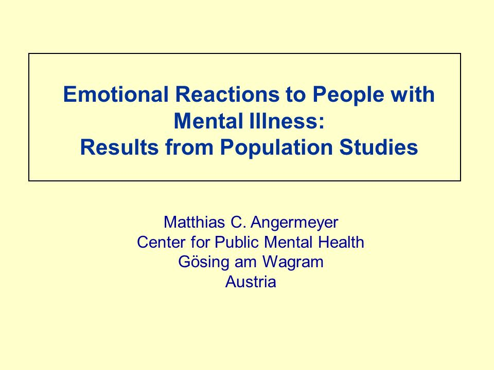 Emotional Reactions to People with Mental Illness: Results from Population Studies Matthias C.