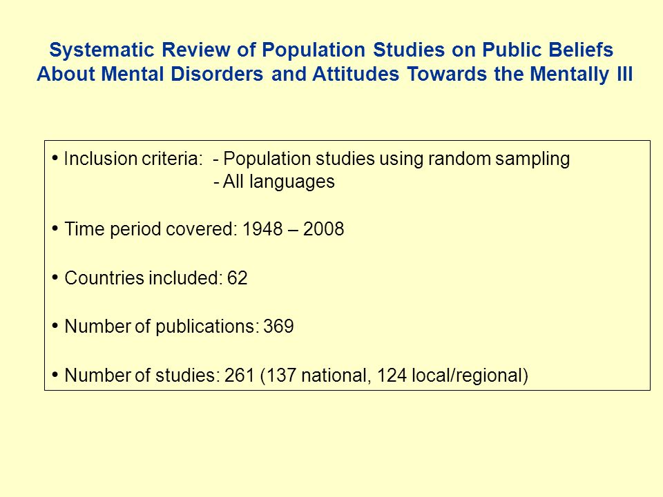 Systematic Review of Population Studies on Public Beliefs About Mental Disorders and Attitudes Towards the Mentally Ill Inclusion criteria: - Population studies using random sampling - All languages Time period covered: 1948 – 2008 Countries included: 62 Number of publications: 369 Number of studies: 261 (137 national, 124 local/regional)