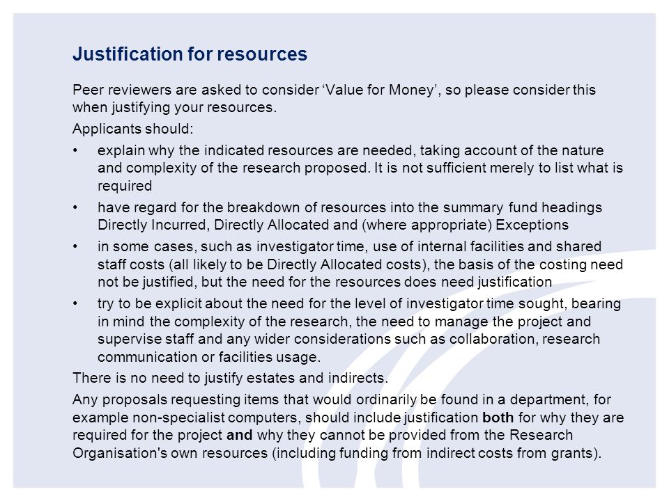 Justification for resources Peer reviewers are asked to consider Value for Money, so please consider this when justifying your resources. Applicants s