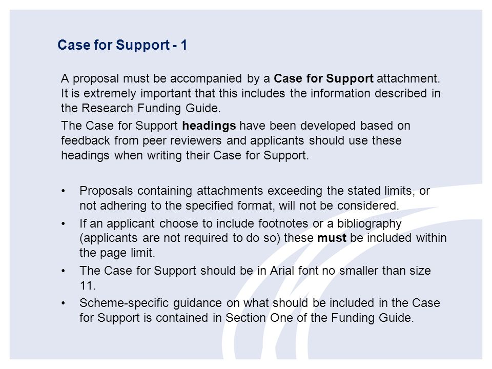 Case for Support - 1 A proposal must be accompanied by a Case for Support attachment. It is extremely important that this includes the information des
