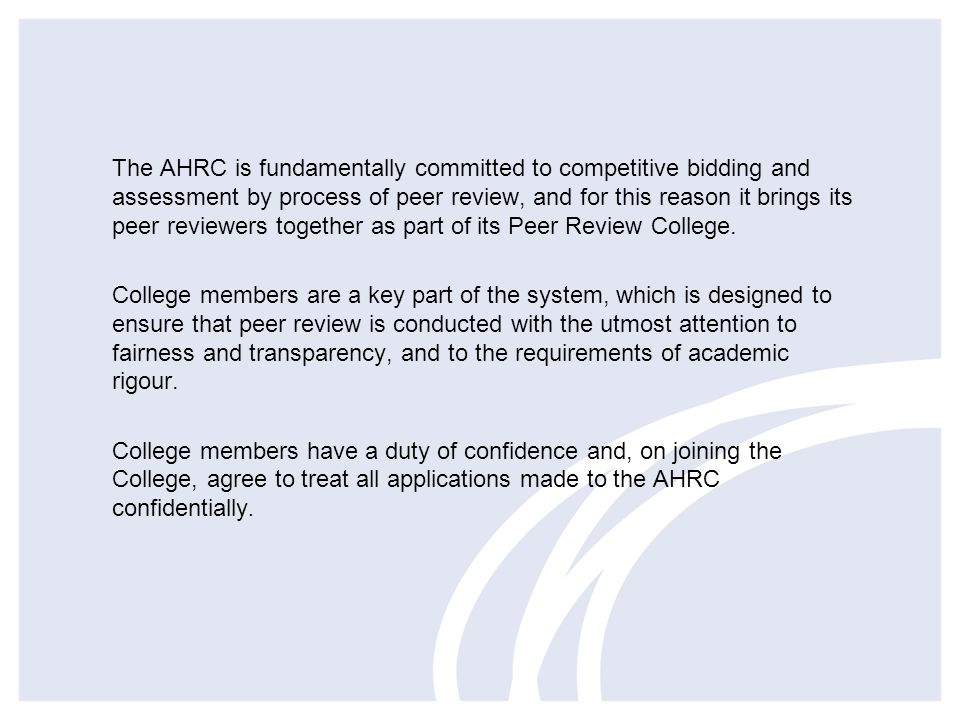 The AHRC is fundamentally committed to competitive bidding and assessment by process of peer review, and for this reason it brings its peer reviewers